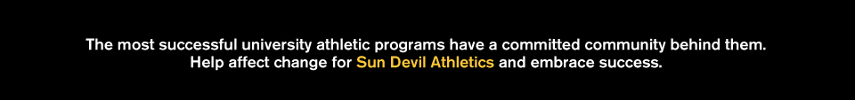 It is the mission of the Sun Devil Club to build a community of members charged with the responsibility and ability to shape the destiny of Sun Devil Athletics and the Valley through their annual support and involvement.